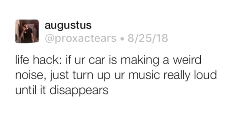 Text - augustus @proxactears 8/25/18 life hack: if ur car is making a weird noise, just turn up ur music really loud until it disappears