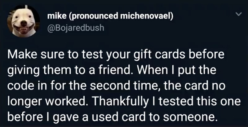 Text - mike (pronounced michenovael) @Bojaredbush Make sure to test your gift cards before giving them to a friend. When I put the code in for the second time, the card no longer worked. Thankfully I tested this one before I gave a used card to someone.