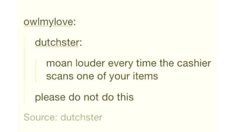 Text - owlmylove: dutchster: moan louder every time the cashier scans one of your items please do not do this Source: dutchster