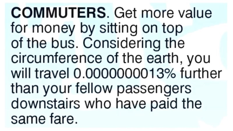 Text - COMMUTERS. Get more value for money by sitting on top of the bus. Considering the circumference of the earth, you will travel 0.0000000013% further than your fellow passengers downstairs who have paid the same fare