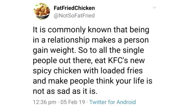 Text - FatFriedChicken @NotSoFatFried It is commonly known that being in a relationship makes a person gain weight. So to all the single people out there, eat KFC's new spicy chicken with loaded fries and make people think your life is not as sad as it is. 12:36 pm 05 Feb 19 Twitter for Android