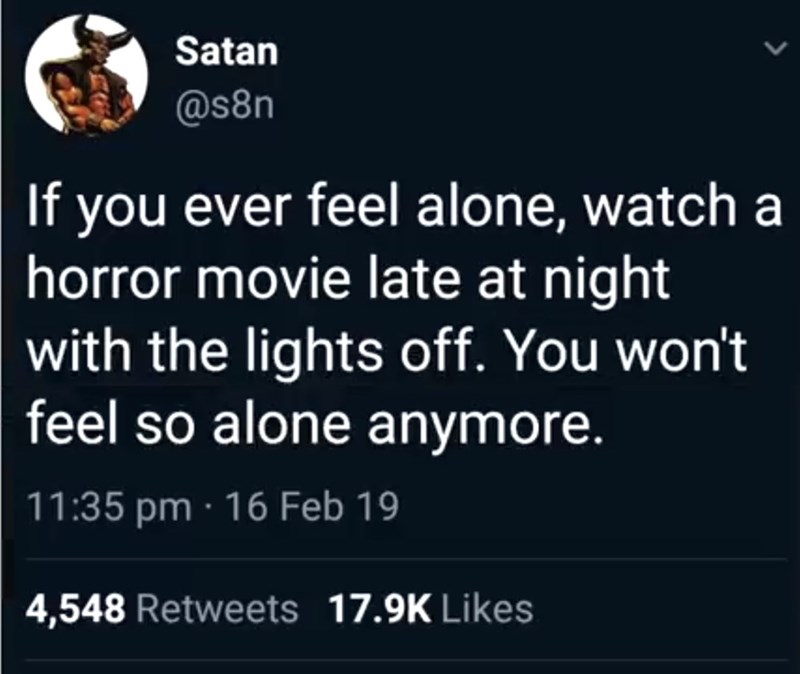 Text - Satan @s8n If you ever feel alone, watch a horror movie late at night with the lights off. You won't feel so alone anymore. 11:35 pm 16 Feb 19 4,548 Retweets 17.9K Likes