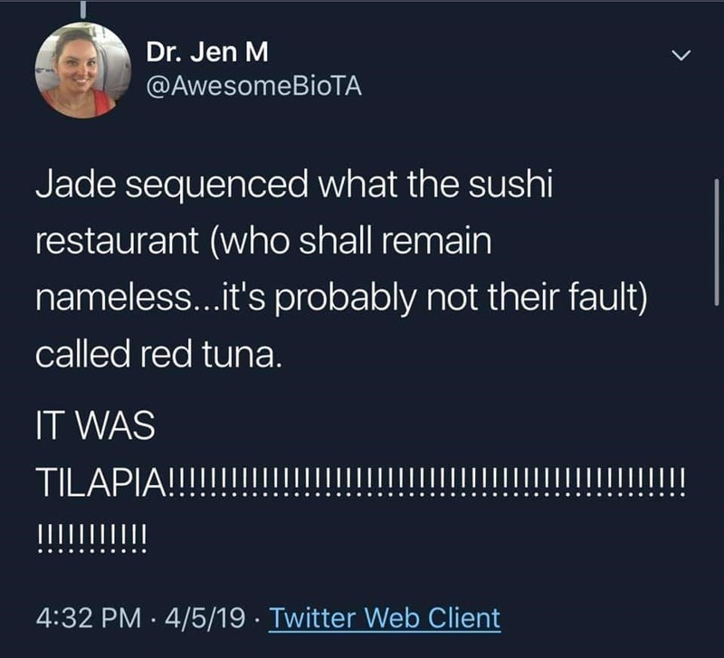 fish fraud - Text - Dr. Jen M @AwesomeBioTA Jade sequenced what the sushi restaurant (who shall remain nameless...it's probably not their fault) called red tuna. IT WAS TILAPIA!!! !!!!! II Ш !!!! 4:32 PM 4/5/19 Twitter Web Client
