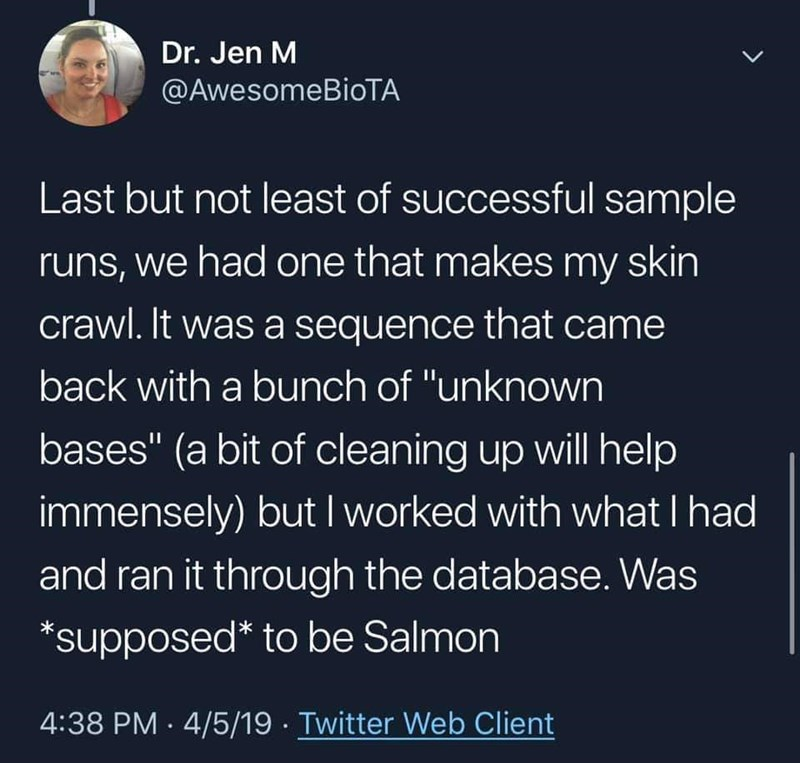 """fish fraud - Text - Dr. Jen M LL @AwesomeBioTA Last but not least of successful sample runs, we had one that makes my skin crawl. It was a sequence that came back with a bunch of """"unknown bases"""" (a bit of cleaning up will help immensely) but I worked with what I had and ran it through the database. Was *supposed* to be Salmon 4:38 PM 4/5/19 Twitter Web Client"""