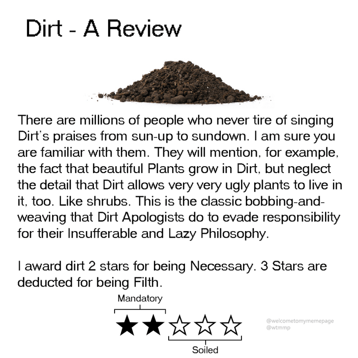 Text - Dirt A Review There are millions of people who never tire of singing Dirt's praises from sun-up to sundown. I am sure you are familiar with them. They will mention, for example, the fact that beautiful Plants grow in Dirt, but neglect the detail that Dirt allows very very ugly plants to live in it, too. Like shrubs. This is the classic bobbing-and weaving that Dirt Apologists do to evade responsibility for their Insufferable and Lazy Philosophy. I award dirt 2 stars for being Necessary. 3