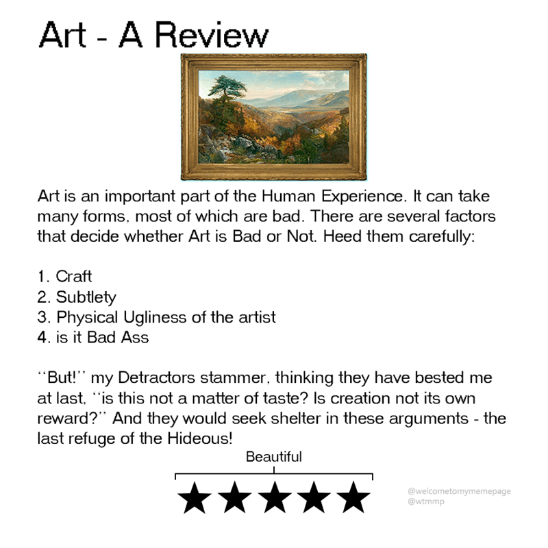 """Text - Art - A Review Art is an important part of the Human Experience. It can take many forms, most of which are bad. There are several factors that decide whether Art is Bad or Not. Heed them carefully: 1. Craft 2. Subtlety 3. Physical Ugliness of the artist 4. is it Bad Ass """"But!"""" my Detractors stammer, thinking they have bested me at last, """"is this not a matter of taste? Is creation not its own reward?"""" And they would seek shelter in these arguments - the last refuge of the Hideous! Beautifu"""