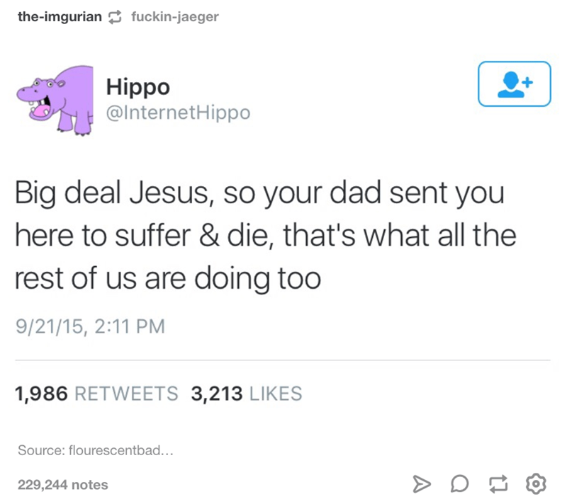 "Tweet that reads, ""Big deal Jesus, so your dad sent you here to suffer and die, that's what all the rest of us are doing too"""