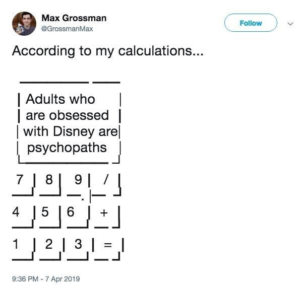 Text - Max Grossman Follow @GrossmanMax According to my calculations... | Adults who are obsessed with Disney are psychopaths 7 8 91 4 5 6 12131 9:36 PM-7 Apr 2019
