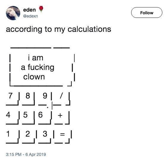 Text - eden Follow @edexn according to my calculations i am a fucking clown 91 7 8 6 J 4 5 1 2 3 I 3:15 PM - 6 Apr 2019
