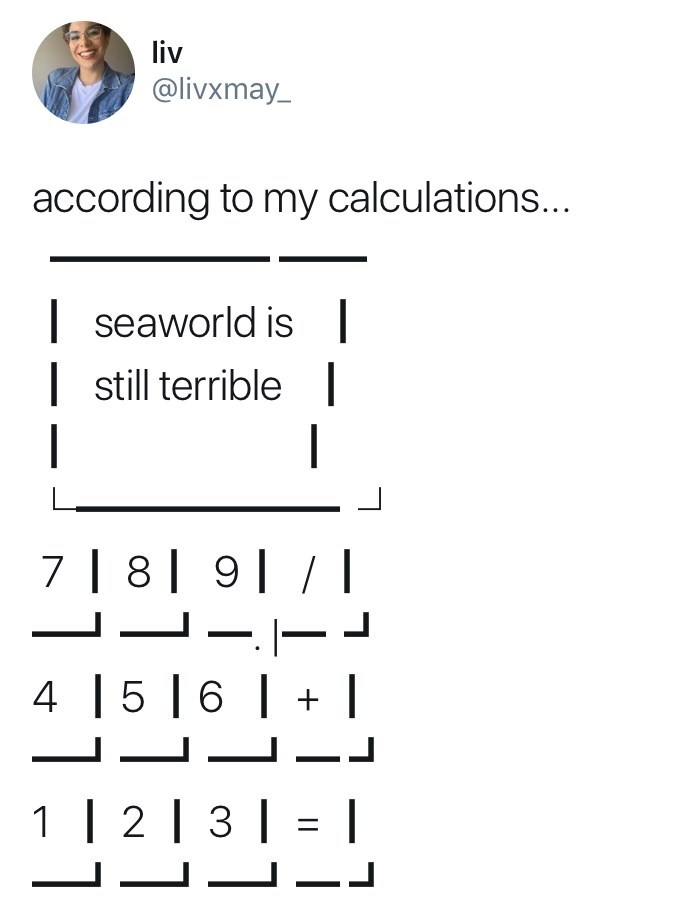 Text - liv @livxmay according to my calculations... seaworld is still terrible| | | 7 | 8| 9/ -E 4 5|6 | 1 | 2 3