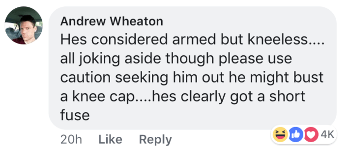 short joke - Text - Andrew Wheaton Hes considered armed but kneeless.... all joking aside though please use caution seeking him out he might bust a knee cap....hes clearly got a short fuse 4K 20h Like Reply