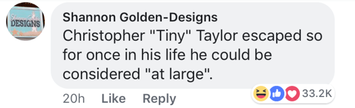 "short joke - Text - St DESIGNS Shannon Golden-Designs Christopher ""Tiny"" Taylor escaped for once in his life he could be considered ""at large"". eD 33.2K Like Reply 20h"