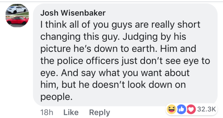 short joke - Text - Josh Wisenbaker I think all of you guys are really short changing this guy. Judging by his picture he's down to earth. Him and the police officers just don't see eye to eye. And say what you want about him, but he doesn't look down on people. DO 32.3K Like Reply 18h