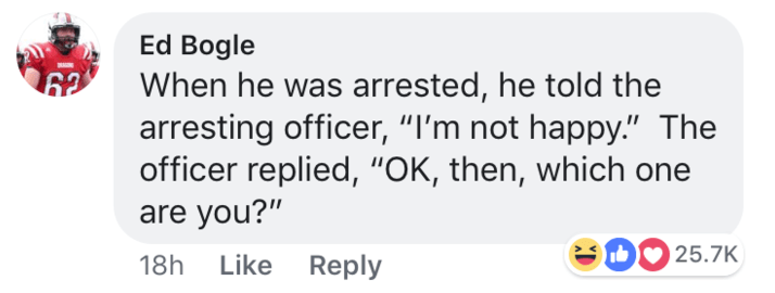"short joke - Text - Ed Bogle When he was arrested, he told the arresting officer, ""I'm not happy."" The officer replied, ""OK, then, which one are you?"" DO 25.7K Like Reply 18h"