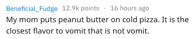 Text - Beneficial_Fudge 12.9k points 16 hours ago My mom puts peanut butter on cold pizza. It is the closest flavor to vomit that is not vomit.
