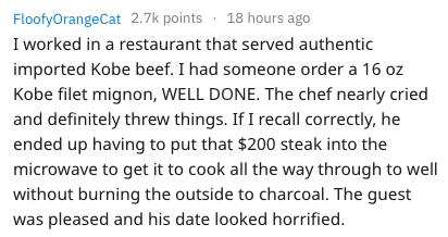 Text - FloofyOrangeCat 2.7k points 18 hours ago I worked in a restaurant that served authentic imported Kobe beef. I had someone order a 16 oz Kobe filet mignon, WELL DONE. The chef nearly cried and definitely threw things. If I recall correctly, he ended up having to put that $200 steak into the microwave to get it to cook all the way through to well without burning the outside to charcoal. The guest was pleased and his date looked horrified.
