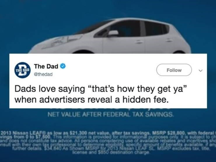 """Vehicle - The Dad THE DAD Follow @thedad Dads love saying """"that's how they get ya"""" when advertisers reveal a hidden fee. NET VALUE AFTER FEDERAL TAX SAVINGS 2013 Nissan LEAFS as low as $21,300 net value, after tax savings. MSRP $28,800, with federal t vings from 0 to $7.500, This intormation is provided for informational purposes only Its subect to c and does not Constiute tax advice All persons considering use of available rebates and incertives sh professional to determine eliltypeciamount of"""