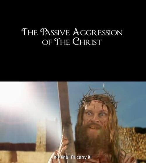 "Fake movie title that reads, ""The Passive Aggression of the Christ"" above a still of an actor portraying Jesus carrying the cross saying, ""It's fine! I'll carry it!"""