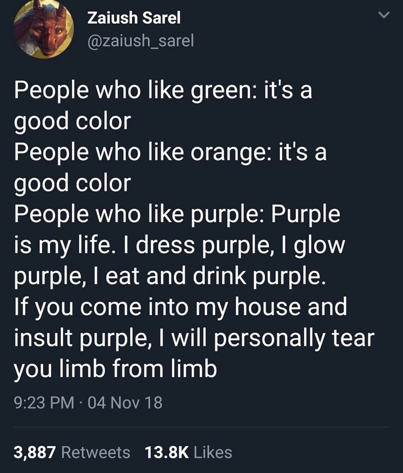 Text - Zaiush Sarel @zaiush_sarel People who like green: it's a good color People who like orange: it's a good color People who like purple: Purple is my life. I dress purple, I glow purple, I eat and drink purple. If you come into my house and insult purple, I will personally tear you limb from limb 9:23 PM 04 Nov 18 3,887 Retweets 13.8K Likes