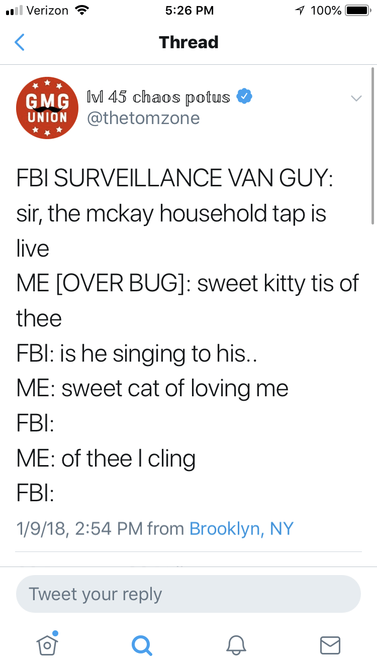 Text - 1 100% 5:26 PM ll Verizon Thread GMG Ivl 45 chaos potus @thetomzone UNION FBI SURVEILLANCE VAN GUY: sir, the mckay household tap is live ME [OVER BUG]: sweet kitty tis of thee FBI: is he singing to his.. ME: sweet cat of loving me FBI: ME: of thee I cling FBl: 1/9/18, 2:54 PM from Brooklyn, NY Tweet your reply