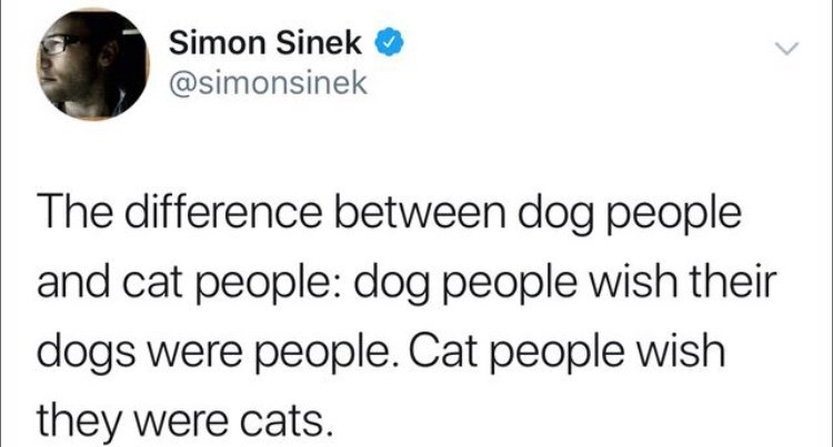 Text - Simon Sinek @simonsinek The difference between dog people and cat people: dog people wish their dogs were people. Cat people wish they were cats