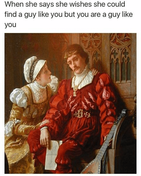 Painting - When she says she wishes she could find a guy like you but you are a guy like you