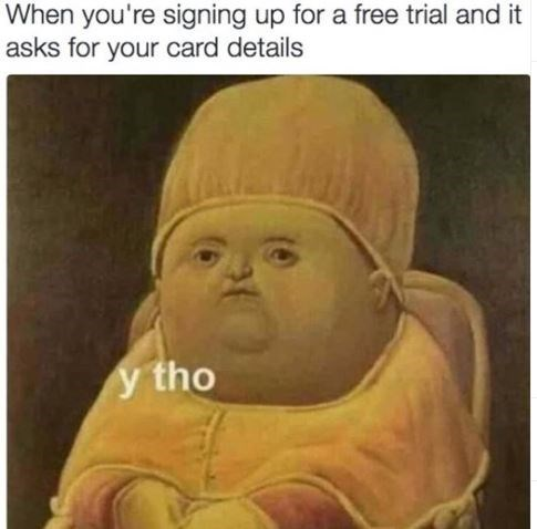 Facial expression - When you're signing up for a free trial and it asks for your card details y tho