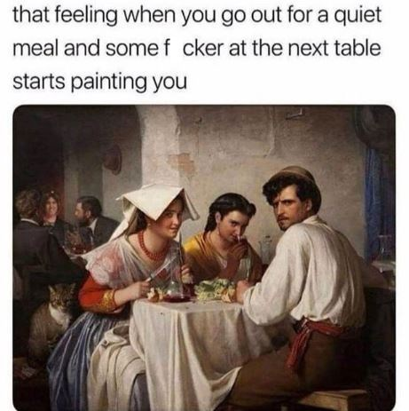 Text - that feeling when you go out for a quiet meal and some f cker at the next table starts painting you