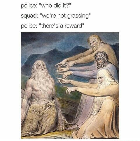 """Mythology - police: """"who did it?"""" squad: """"we're not grassing"""" police: """"there's a reward"""""""