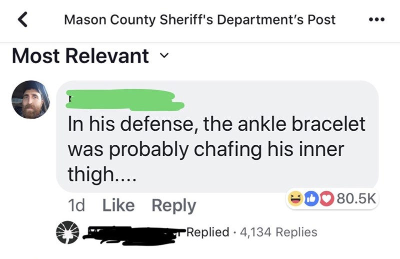 Text - Mason County Sheriff's Department's Post Most Relevant In his defense, the ankle bracelet was probably chafing his inner thigh... 80.5K 1d Like Reply Replied 4,134 Replies
