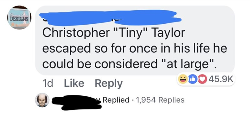 """Text - DESIGNS Christopher """"Tiny"""" Taylor escaped so for once in his life he could be considered """"at large"""" D45.9K 1d Like Reply Replied 1,954 Replies"""