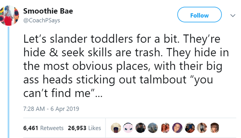 "Text - Smoothie Bae Follow @CoachPSays Let's slander toddlers for a bit. They're hide & seek skills are trash. They hide in the most obvious places, with their big ass heads sticking out talmbout ""you can't find me"".. 7:28 AM -6 Apr 2019 6,461 Retweets 26,953 Likes"