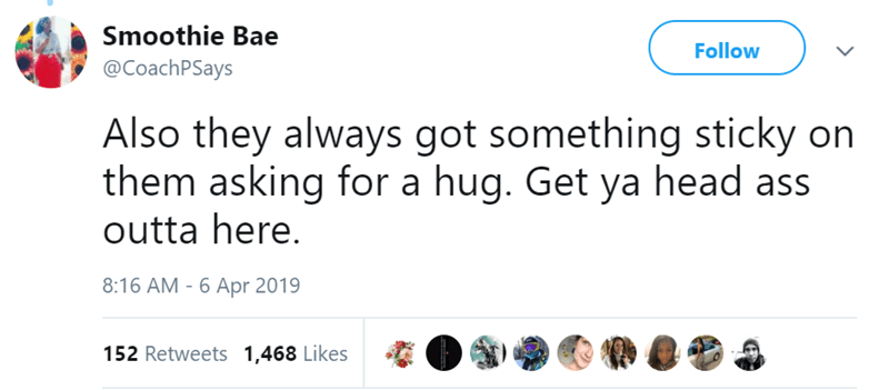 Text - Smoothie Bae Follow @CoachPSays Also they always got something sticky on them asking for a hug. Get ya head ass outta here. 8:16 AM - 6 Apr 2019 152 Retweets 1,468 Likes