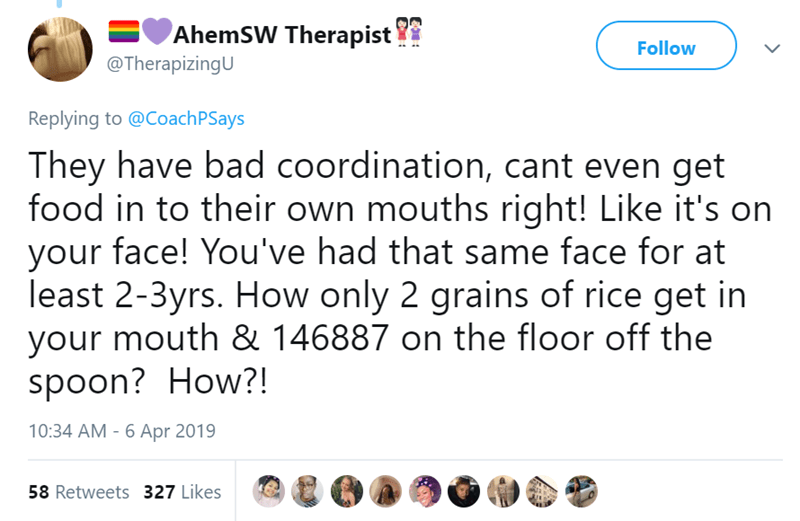 Text - AhemSW Therapist @TherapizingU Follow Replying to @CoachPSays They have bad coordination, cant even get food in to their own mouths right! Like it's on your face! You've had that same face for at least 2-3yrs. How only 2 grains of rice get in your mouth & 146887 on the floor off the spoon? How?! 10:34 AM - 6 Apr 2019 58 Retweets 327 Likes
