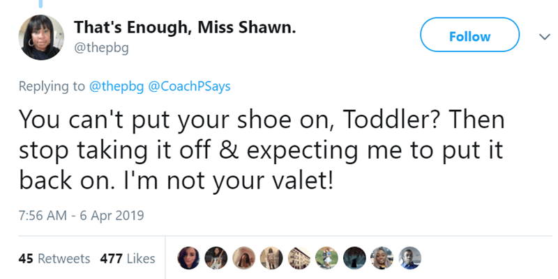 Text - That's Enough, Miss Shawn. @thepbg Follow Replying to @thepbg @CoachPSays You can't put your shoe on, Toddler? Then stop taking it off & expecting me to put it back on. I'm not your valet! 7:56 AM - 6 Apr 2019 45 Retweets 477 Likes