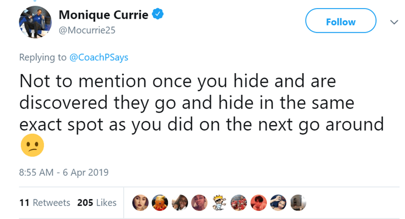 Text - Monique Currie Follow @Mocurrie25 Replying to @CoachPSays Not to mention once you hide and are discovered they go and hide in the same exact spot as you did on the next go around 8:55 AM - 6 Apr 2019 11 Retweets 205 Likes