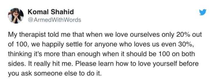 twitter post My therapist told me that when we love ourselves only 20% out of 100, we happily settle for anyone who loves us even 30%, thinking it's more than enough when it should be 100 on both sides. It really hit me. Please learn how to love yourself before you ask someone else to do it.