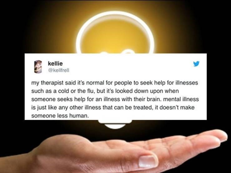 twitter post my therapist said it's normal for people to seek help for illnesses such as a cold or the flu, but it's looked down upon when someone seeks help for an illness with their brain. mental illness is just like any other ilness that can be treated, it doesn't make someone less human