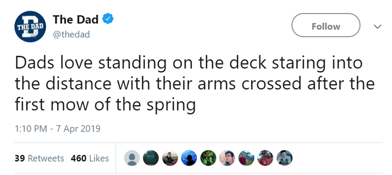 Text - The Dad Follow THE DAD @thedad Dads love standing on the deck staring into the distance with their arms crossed after the first mow of the spring 1:10 PM - 7 Apr 2019 39 Retweets 460 Likes