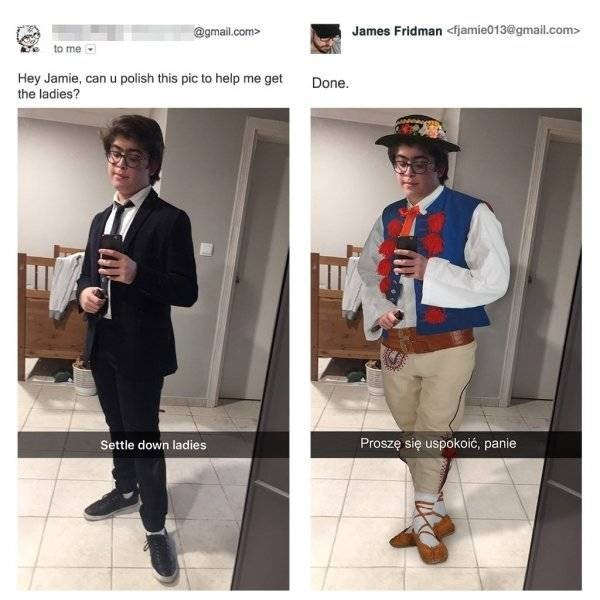 Clothing - James Fridman <fjamie013@gmail.com> @gmail.com> to me Hey Jamie, can u polish this pic to help me get the ladies? Done. Proszę się uspokoić, panie Settle down ladies