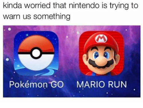 Text - kinda worried that nintendo is trying to warn us something Pokémon GO MARIO RUN