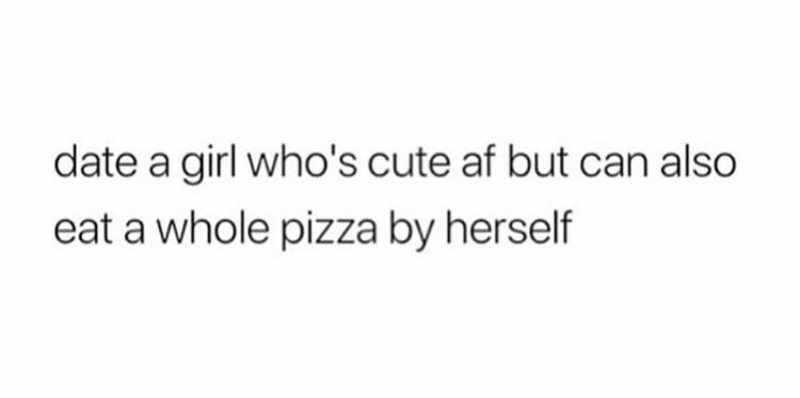 Text - date a girl who's cute af but can also eat a whole pizza by herself