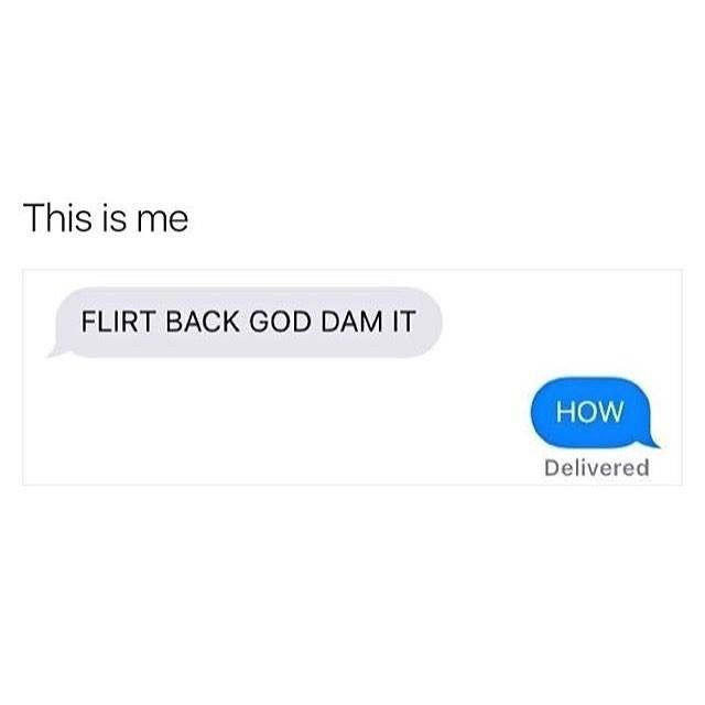 Text - This is me FLIRT BACK GOD DAM IT HOW Delivered