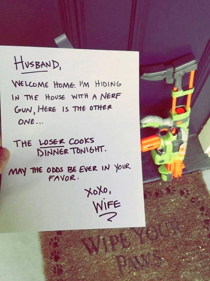 Text - HUSBAND, WELCOME HOME. I'M HIDING IN THE HoUsE wITH A NERF GUN, HERE IS THE OTHER ONE.. THE LOSER CooKS DINNER TONIGHT MAY THE ODDS BE EVER IN YOUR FAVOR XoXo, WIFE YOU WIPE PAWS
