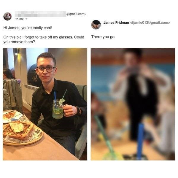 Food - @gmail.com> to me James Fridman <fjamie013@gmail.com> Hi James, you're totally cool! There you go. On this pic I forgot to take off my glasses. Could you remove them?