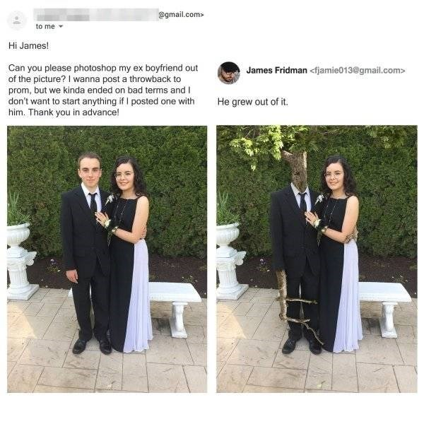 Photograph - @gmail.com to me Hi James! James Fridman<fjamie013@gmail.com> Can you please photoshop my ex boyfriend out of the picture? I wanna post a throwback to prom, but we kinda ended on bad terms and I don't want to start anything if I posted one with him. Thank you in advance! He grew out of it.