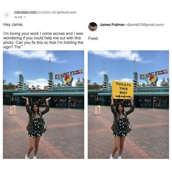 Sky - @icloud.com> to me Hey Jamie, James Fridman <fjamie013@gmail.com> I'm loving your work I come across and I was wondering if you could help me out with this photo. Can you fix this so that I'm holding the sign? Thx Fixed. PIKARFEST PIKARFEST TOILETS THIS ERORNIA A ORNA A WAY