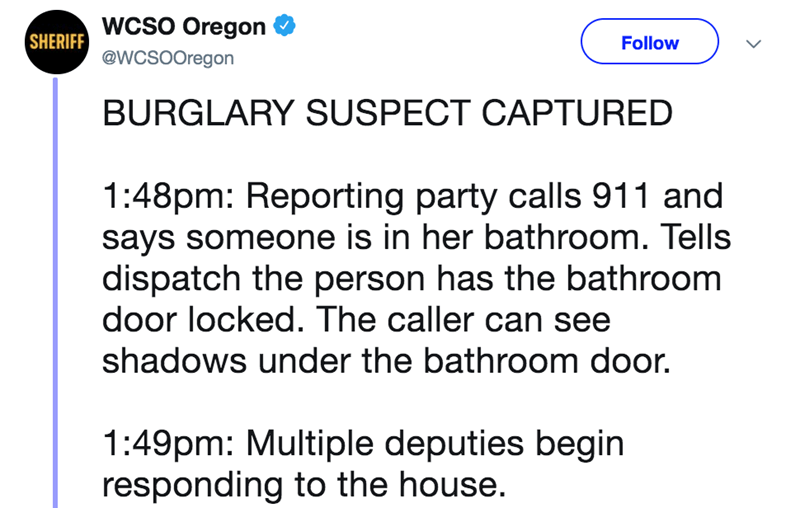 Text - SHERIFF WCSO Oregon @WCSOOregon Follow BURGLARY SUSPECT CAPTURED 1:48pm: Reporting party calls 911 and says someone is in her bathroom. Tells dispatch the person has the bathroom door locked. The caller can see shadows under the bathroom door. 1:49pm: Multiple deputies begin responding to the house.
