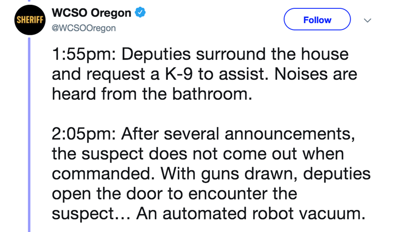 Text - SHERIFF WCSO Oregon @WCSOOregon Follow 1:55pm: Deputies surround the house and request a K-9 to assist. Noises are heard from the bathroom. 2:05pm: After several announcements, the suspect does not come out when commanded. With guns drawn, deputies open the door to encounter the suspect... An automated robot vacuum.