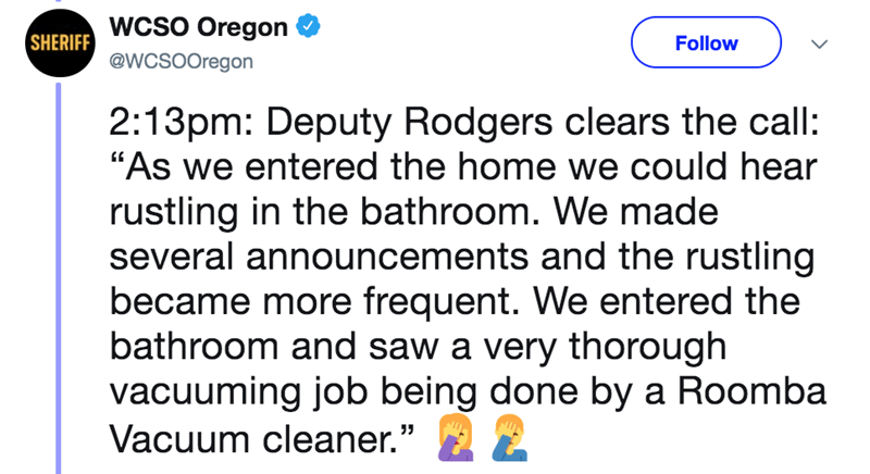 """Text - SHERIFF WCSO Oregon @WCSOOregon Follow 2:13pm: Deputy Rodgers clears the call: """"As we entered the home we could hear rustling in the bathroom. We made several announcements and the rustling became more frequent. We entered the bathroom and saw a very thorough vacuuming job being done by a Roomba Vacuum cleaner."""""""